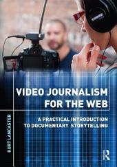 Video Journalism for the Web: A Practical Introduction to Documentary Storytelling