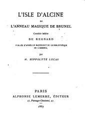 L'Isle d'Alcine; ou, L'Anneau magique de Brunel: Comédie inédite de Regnart. Publié d'après un manuscrit de la Bibliothéque de l'Arsenal