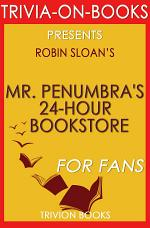 Mr. Penumbra's 24-Hour Bookstore: A Novel By Robin Sloan (Trivia-On-Books)