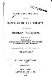 """A Scriptural Defence of the Doctrine of the Trinity: Or a Check to Modern Arianism as Taught by Unitarians, Campbellites, Hicksites, New Lights, Universalists and Mormons, and Especially by a Sect Calling Themselves """"Christians"""""""