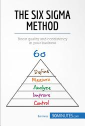 The Six Sigma Method: Boost quality and consistency in your business