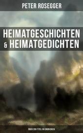 Heimatgeschichten & Heimatgedichten von Peter Rosegger (Über 200 Titel in einem Buch): Als ich noch der Waldbauernbub war, Schattenbilder aus dem Volksleben, Die Waldbauern, Waldheimat, Erste Weihnachten in der Waldheimat, Mein Lied und viel mehr