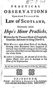 Practical Observations Upon Divers Titles of the Law of Scotland, Commonly Called Hope's Minor Practicks. Written by Sir Thomas Hope ... To which is Subjoined, An Account of All the Religious Houses that Were in Scotland at the Time of the Reformation. By the Late John Spotiswood ...