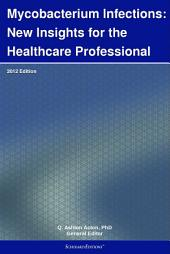 Mycobacterium Infections: New Insights for the Healthcare Professional: 2012 Edition