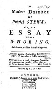 A Modest Defence of Publick Stews, Or, An Essay Upon Whoring: As it is Now Practis'd in These Kingdoms