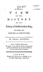 A Short View of the History of the Colony of Massachusetts Bay: With Respect to Their Charters and Constitution