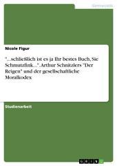 """""""...schließlich ist es ja Ihr bestes Buch, Sie Schmutzfink..."""". Arthur Schnitzlers """"Der Reigen"""" und der gesellschaftliche Moralkodex"""