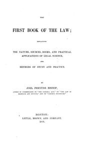 The First Book of the Law: Explaining the Nature, Sources, Books, and Practical Applications of Legal Science, and Methods of Study and Practice