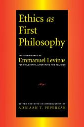 Ethics as First Philosophy: The Significance of Emmanuel Levinas for Philosophy, Literature and Religion