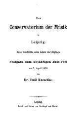 Das Conservatorium der Musik in Leipzig: seine Geschichte, seine Lehrer und Zöglinge : Festgabe zum 25jährigen Jubilaeum am 2. April 1868