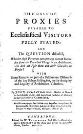 The Case of Proxies Payable to Ecclesiastical Visitors Fully Stated: and the Question Discuss'd, Whether Those Payments Can Upon Any Account Become Due from the Parochial Clergy ... With Some Remarks on Part of a Posthumous Discourse of the Late Bishop Stillingfleet, ... By John Colbatch, ...