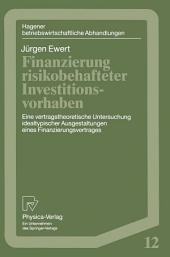 Finanzierung risikobehafteter Investitionsvorhaben: Eine vertragstheoretische Untersuchung idealtypischer Ausgestaltungen eines Finanzierungsvetrages