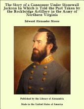 The Story of a Cannoneer Under Stonewall Jackson In Which is Told the Part Taken by the Rockbridge Artillery in the Army of Northern Virginia