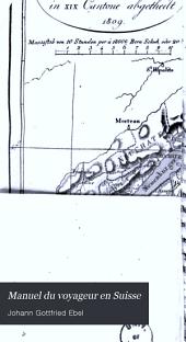 Manuel du voyageur en Suisse: Ouvrage où l'on trouve les diréctions nécessaires pour recueillir tout le fruit et toutes les jouissances que peut se promettre un étranger qui parcourt ce pays-là, Volume1