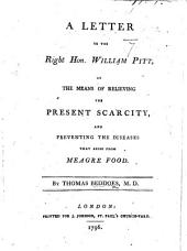 A Letter to the Right Hon. William Pitt, on the means of relieving the present scarcity, and preventing the disease that arise from meagre food