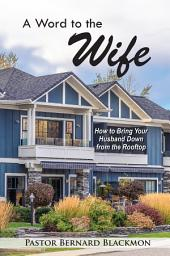 A Word to the Wife: How to Bring Your Husband Down from the Rooftop