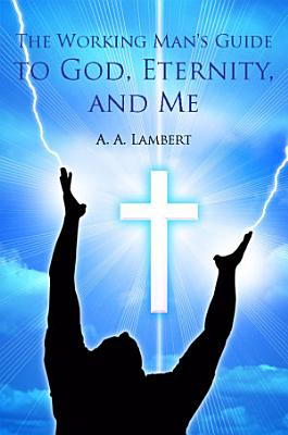 The Working Man s Guide to God  Eternity  and Me PDF