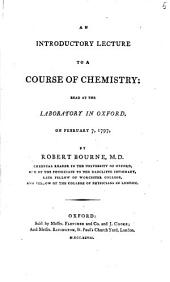 An Introductory Lecture to a Course of Chemistry:: Read at the Laboratory in Oxford, on February 7, 1797, by Robert Bourne, M.D. Chemical Reader in the University of Oxford, One of the Physicians to the Radcliffe Infirmary, Late Fellow of Worcester College, and Fellow of the College of Physicians in London..