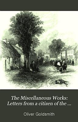 The Miscellaneous Works  Letters from a citizen of the world  to his friend in the East  A familiar introduction to the study of natural history PDF