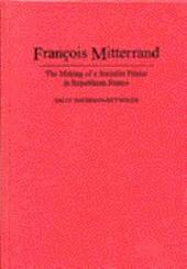 François Mitterrand: The Making of a Socialist Prince in Republican France