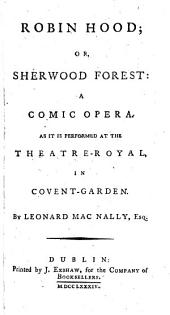 Robin Hood; Or, Sherwood Forest: A Comic Opera. As it is Performed at the Theatre-Royal, in Covent-Garden