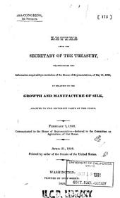 Letter from the Secretary of the Treasury Transmitting the Information Required by a Resolution of the House of Representatives, of May 11, 1826: In Relation to the Growth and Manufacture of Silk, Adapted to the Different Parts of the Union. February 7, 1828