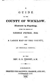 A Guide to the County of Wicklow: Illustrated by Engravings, After the Designs of George Petrie, Esq., and a Large Map of the County, from an Original Survey