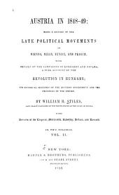 Austria in 1848-49: Being a History of the Late Political Movements in Vienna, Milan, Venice, and Prague; with Details of the Campaigns of Lombardy and Novara; a Full Account of the Revolution in Hungary; and Historical Sketches of the Austrian Government and the Provinces of the Empire, Volume 2
