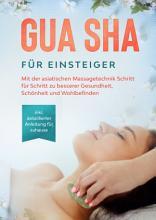 Gua Sha f  r Einsteiger  Mit der asiatischen Massagetechnik Schritt f  r Schritt zu besserer Gesundheit  Sch  nheit und Wohlbefinden   inkl  detaillierter Anleitung f  r zuhause PDF