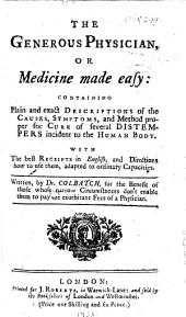 The Generous Physician, Or Medicine Made Easy ... Containing ... Descriptions of the Causes, Symptoms, and Method Proper for Cure of Several Distempers Incident to the Human Body, Etc