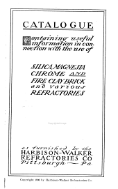 Catalogue Containing Useful Information in Connection with the Use of Silica Magnesia, Chrome and Fire Clay Brick and Various Refractories as Furnished by the Harbison-Walker Refractories Co