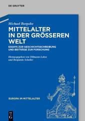 Mittelalter in der größeren Welt: Essays zur Geschichtsschreibung und Beiträge zur Forschung