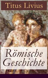 Römische Geschichte (Vollständige deutsche Ausgabe): Ab urbe condita libri (Römische Geschichte von den Anfängen mit der Gründung Roms im Jahr 753 v. Chr. bis zum Tode des Drusus im Jahre 9 v. Chr.)