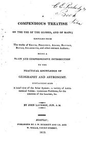A Compendious Treatise on the Use of the Globes, and of Maps: Compiled from the Works of Keith, Ferguson, Adams, Hutton, Bryan, Goldsmith, and Other Eminent Authors : Being a Plain and Comprehensive Introduction to the Practical Knowledge of Geography and Astronomy ...