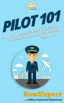 Pilot 101: How to Become a Pilot and Achieve Success in Your Aviation Career From A to Z