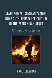 State Power, Stigmatization, and Youth Resistance Culture in the French Banlieues: Uncanny Citizenship