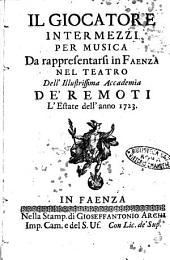 Il giocatore intermezzi per musica da rappresentarsi in Faenza nel Teatro dell'illustrissima Accademia de' Remoti l'estate dell'anno 1723