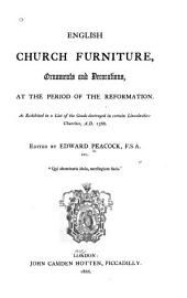 English Church Furniture, Ornaments and Decorations, at the Period of the Reformation: As Exhibited in a List of the Goods Destroyed in Certain Lincolnshire Churches, A.D. 1566, Part 1566