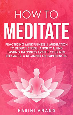 How to Meditate: Practicing Mindfulness & Meditation to Reduce Stress, Anxiety & Find Lasting Happiness Even if Your Not Religious, a Beginner or Experienced