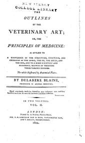 The outlines of the veterinary art, or, The principles of medicine: as applied to a knowledge of the structure, functions, and oeconomy of the horse, the ox, the sheep, and the dog, and to a more scientific and successful manner of treating their various diseases ...