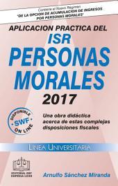 APLICACION PRACTICA DEL ISR PERSONAS MORALES 2017: Una obra didáctica acerca de estas complejas disposiciones fiscales