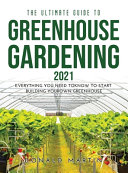The Ultimate Guide to Greenhouse Gardening 2021: Everything You Need to Know to Start Building Your Own Greenhouse