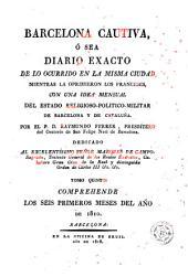 Barcelona cautiva, ó sea, Diario exacto de lo ocurrido en la misma ciudad mientras la oprimieron los franceses, esto es, desde el 13 de febrero de 1808, hasta el 28 de mayo de 1814, 5: acompaña a los principios de cada mes una idea del estado religioso-político-militar de Barcelona y Cataluña