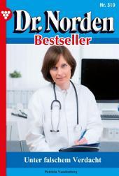 Dr. Norden Bestseller 310 – Arztroman: Unter falschem Verdacht