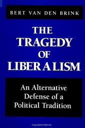 Tragedy of Liberalism, The: An Alternative Defense of a Political Tradition