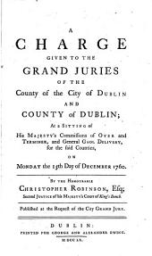 A Charge Given to the Grand Juries of the County of the City of Dublin and County of Dublin: At a Sitting of the His Majesty's Commissions of Oyer and Terminer, and General Gaol Delivery, for the Said Counties, on Monday the 15th Day of December 1760. By the Honourable Christopher Robinson, Esq; Second Justice of His Majesty's Court of King's Bench. Published at the Request of the City Grand Jury