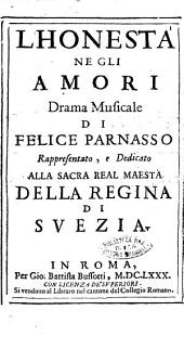 L'honesta' negli amori drama musicale di Felice Parnasso rappresentato, e dedicato alla sacra real maestà della regina di Suezia