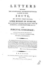 Letters Between the Honourable, and Right Reverend Father in God, Shute, by Divine Providence, Lord Bishop of Durham: ... and Percival Stockdale: a Correspondence Interesting to Every Lover of Literature, Freedom, and Religion, Volume 11