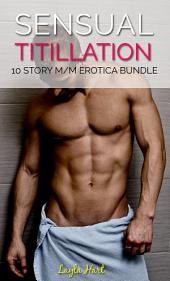 Sensual Titillation: 10 Story M/M Erotica Bundle (gay first time college sports athletic older younger interracial group)