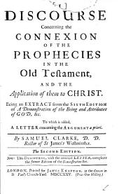 A Discourse Concerning the Connexion of the Prophecies in the Old Testament: And the Application of Them to Christ. Being an Extract from the Sixth Edition of A Demonstration of the Being and Attributes of God, &c. To which is Added, a Letter Concerning the Argument a Priori. By Samuel Clarke, ...